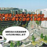 福岡で婚活!40代におすすめの結婚したい男女と出会える婚活の場所